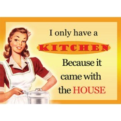 I Only Have a Kitchen Because it Came With the house Metal Sign